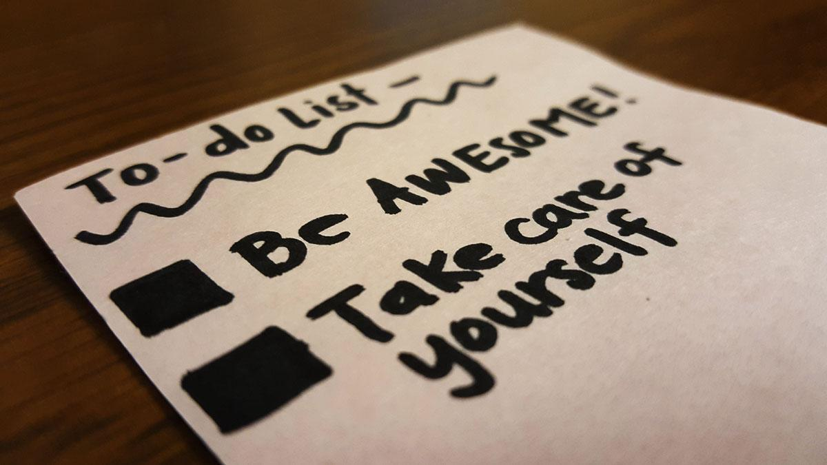 Most importantly, remember that you are awesome and take care of yourself.
